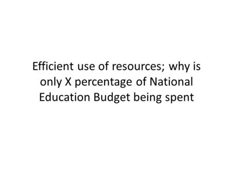 Efficient use of resources; why is only X percentage of National Education Budget being spent.