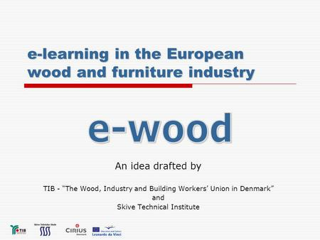 "E-learning in the European wood and furniture industry An idea drafted by TIB - ""The Wood, Industry and Building Workers' Union in Denmark"" and Skive Technical."