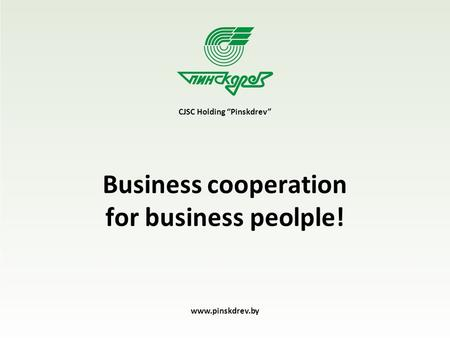"Business cooperation for business peolple! CJSC Holding ""Pinskdrev"" www.pinskdrev.by."