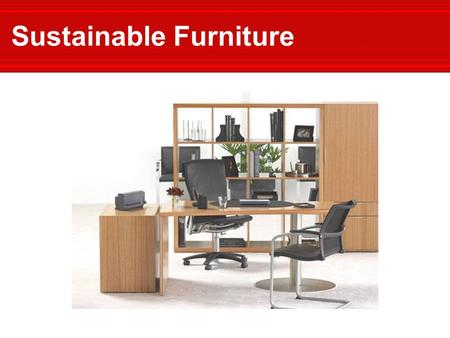 Sustainable Furniture. Sponsored by: International Standards:  FSC  GREENGUARD™  ISO 14001 National Standards:  LEED™  MTS Meeting the Standards: