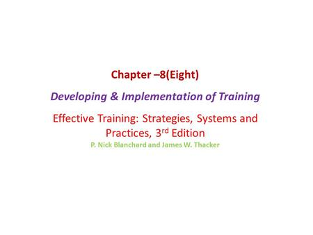 Chapter –8(Eight) Developing & Implementation of Training Effective Training: Strategies, Systems and Practices, 3 rd Edition P. Nick Blanchard and James.