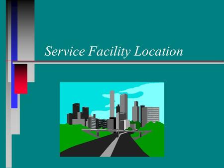 Service Facility Location. Learning Objectives n n Discuss how different customer service criteria affect facility location. n n Locate a single facility.
