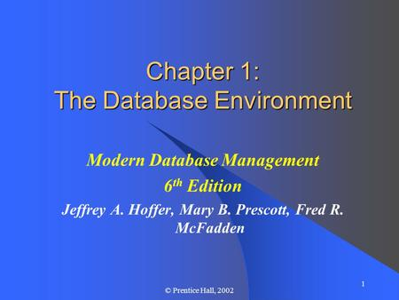 1 © Prentice Hall, 2002 Chapter 1: The Database Environment Modern Database Management 6 th Edition Jeffrey A. Hoffer, Mary B. Prescott, Fred R. McFadden.