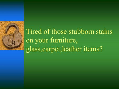 Tired of those stubborn stains on your furniture, glass,carpet,leather items?