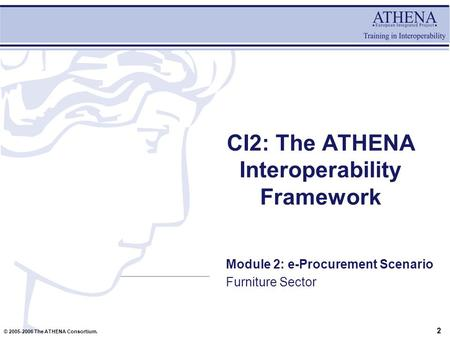 © 2005-2006 The ATHENA Consortium. CI2: The ATHENA Interoperability Framework Module 2: e-Procurement Scenario Furniture Sector 2.