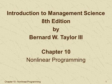 Chapter 10 - Nonlinear Programming 1 Chapter 10 Nonlinear Programming Introduction to Management Science 8th Edition by Bernard W. Taylor III.