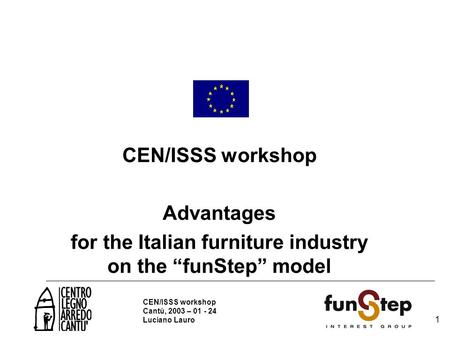 "1 1 CEN/ISSS workshop Cantù, 2003 – 01 - 24 Luciano Lauro CEN/ISSS workshop Advantages for the Italian furniture industry on the ""funStep"" model."
