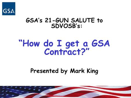 "GSA's 21-GUN SALUTE to SDVOSB's: ""How do I get a GSA Contract?"" Presented by Mark King."
