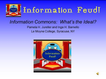 Information Commons: What's the Ideal? Pamela H. Jureller and Inga H. Barnello Le Moyne College, Syracuse, NY Information Feud!