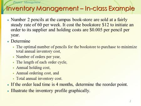 1 Project Management Inventory Management – In-class Example  Number 2 pencils at the campus book-store are sold at a fairly steady rate of 60 per week.