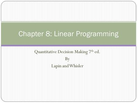Quantitative Decision Making 7 th ed. By Lapin and Whisler Chapter 8: Linear Programming.