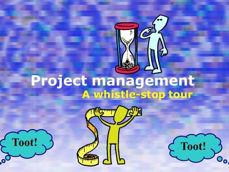 Project management A whistle-stop tour Toot!. Places to see Overview Project design in detail Task analysis example Design documentation examples Terminus.