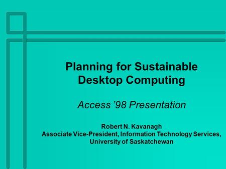 Planning for Sustainable Desktop Computing Access '98 Presentation Robert N. Kavanagh Associate Vice-President, Information Technology Services, University.