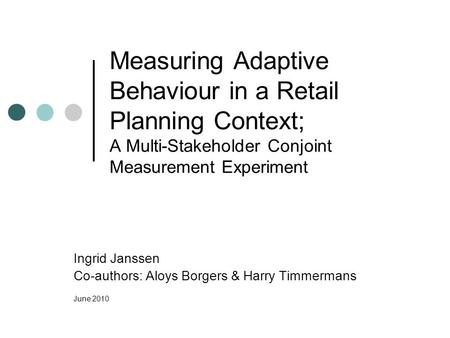 Measuring Adaptive Behaviour in a Retail Planning Context; A Multi-Stakeholder Conjoint Measurement Experiment Ingrid Janssen Co-authors: Aloys Borgers.