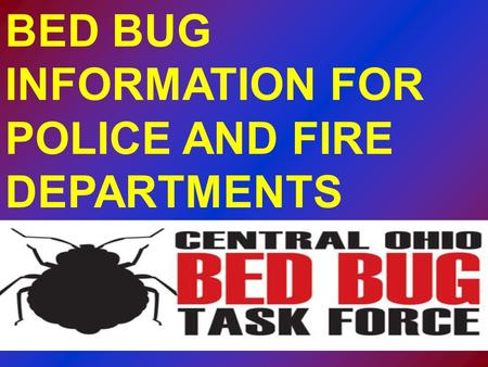 BED BUG INFORMATION FOR POLICE AND FIRE DEPARTMENTS.