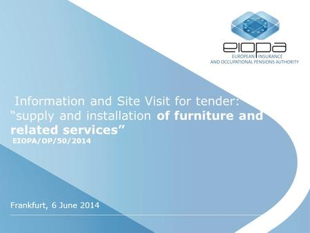 "Information and Site Visit for tender: ""supply and installation of furniture and related services"" EIOPA/OP/50/2014 Frankfurt, 6 June 2014."