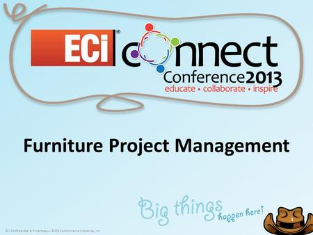 ECi Confidential & Proprietary - ©2013 eCommerce Industries, Inc. 1 1 Furniture Project Management.