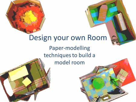 Design your own Room Paper-modelling techniques to build a model room.