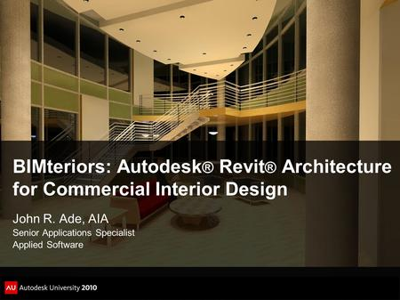 BIMteriors: Autodesk ® Revit ® Architecture for Commercial Interior Design John R. Ade, AIA Senior Applications Specialist Applied Software.
