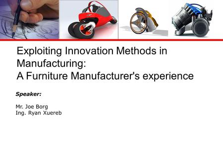 Exploiting Innovation Methods in Manufacturing: A Furniture Manufacturer's experience Speaker: Mr. Joe Borg Ing. Ryan Xuereb.