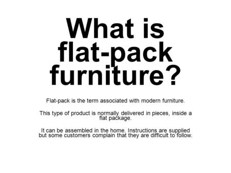 What is flat-pack furniture? Flat-pack is the term associated with modern furniture. This type of product is normally delivered in pieces, inside a flat.