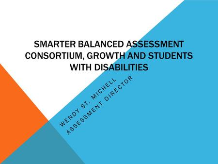 SMARTER BALANCED ASSESSMENT CONSORTIUM, GROWTH AND STUDENTS WITH DISABILITIES WENDY ST. MICHELL ASSESSMENT DIRECTOR.
