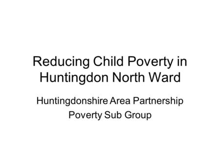Reducing Child Poverty in Huntingdon North Ward Huntingdonshire Area Partnership Poverty Sub Group.