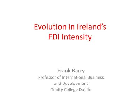 Evolution in Ireland's FDI Intensity Frank Barry Professor of International Business and Development Trinity College Dublin.