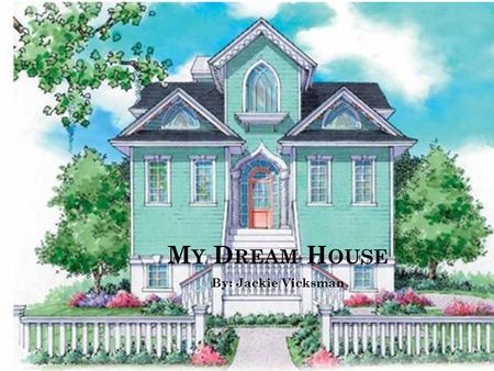 M Y D REAM H OUSE By: Jackie Vicksman. W HY I L IKED T HIS H OUSE The elegant Victorian style The bright green and color The dormers and gable roof are.