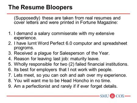 The Resume Bloopers (Supposedly) these are taken from real resumes and cover letters and were printed in Fortune Magazine: 1.I demand a salary commiserate.