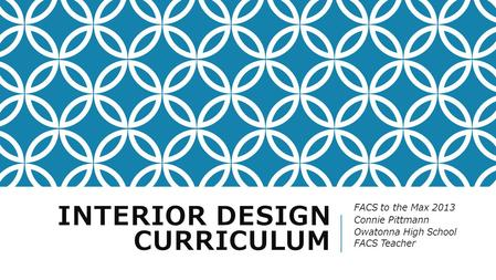 INTERIOR DESIGN CURRICULUM FACS to the Max 2013 Connie Pittmann Owatonna High School FACS Teacher.