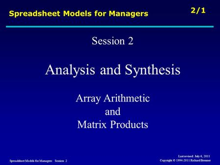 Spreadsheet Models for Managers: Session 2 2/1 Copyright © 1994-2011 Richard Brenner Spreadsheet Models for Managers Session 2 Analysis and Synthesis Array.