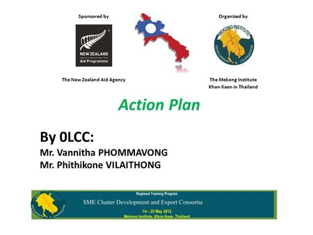 Sponsored by Organized by The New Zealand Aid AgencyThe Mekong Institute Khon Kaen in Thailand Action Plan By 0LCC: Mr. Vannitha PHOMMAVONG Mr. Phithikone.