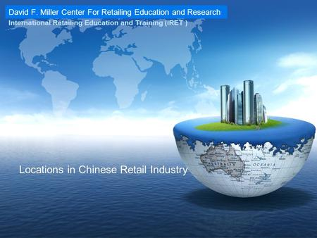David F. Miller Center For Retailing Education and Research International Retailing Education and Training (IRET ) Locations in Chinese Retail Industry.