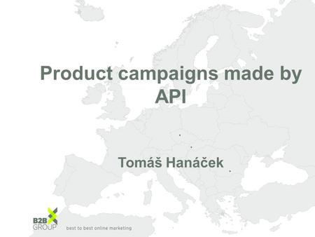 Product campaigns made by API Tomáš Hanáček. What are Product campaigns? Why to use them? Real results How to build them? API tools API Product campaigns.