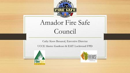 Amador Fire Safe Council Cathy Koos Breazeal, Executive Director UCCE Master Gardener & EMT Lockwood FPD.