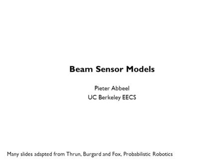 Beam Sensor Models Pieter Abbeel UC Berkeley EECS Many slides adapted from Thrun, Burgard and Fox, Probabilistic Robotics TexPoint fonts used in EMF. Read.