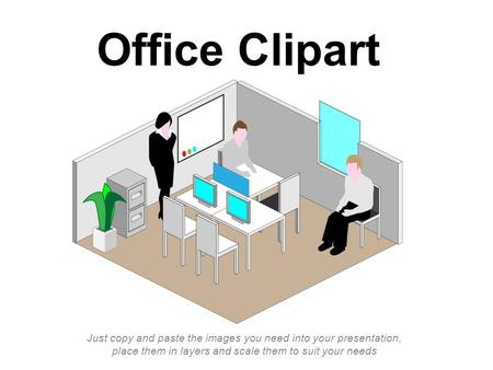 Office Clipart Just copy and paste the images you need into your presentation, place them in layers and scale them to suit your needs.