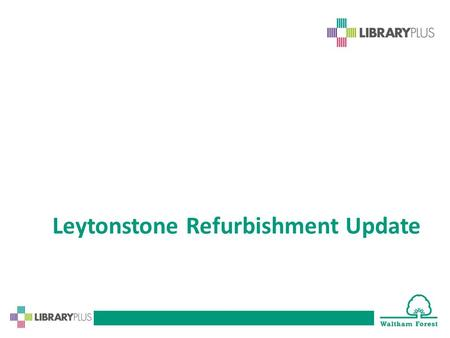 Leytonstone Refurbishment Update. Leytonstone Library Improvement works beginning! The library will be closed from Monday 20 October 2014 until September.