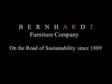 On the Road of Sustainability since 1889 B E R N H A R D T Furniture Company.