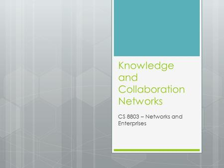 Knowledge and Collaboration Networks CS 8803 – Networks and Enterprises.