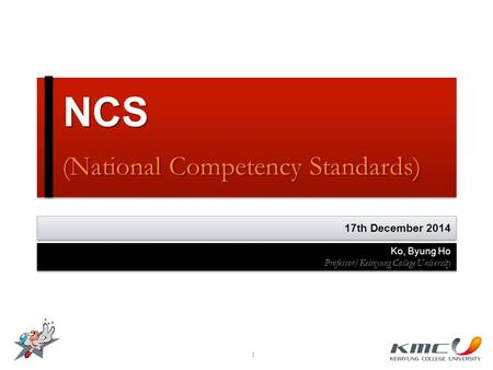 NCS (National Competency Standards) NCS (National Competency Standards) 1 17th December 2014 Ko, Byung Ho Professor/Keimyung College University Ko, Byung.