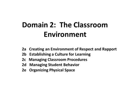 Domain 2: The Classroom Environment 2a Creating an Environment of Respect and Rapport 2b Establishing a Culture for Learning 2c Managing Classroom Procedures.