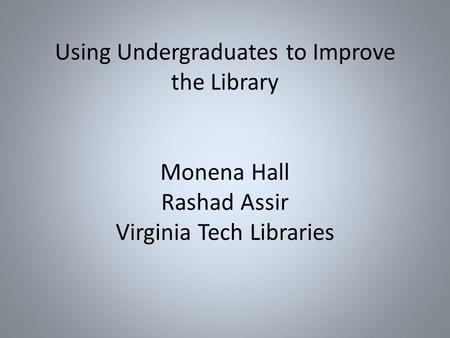 Using Undergraduates to Improve the Library Monena Hall Rashad Assir Virginia Tech Libraries.