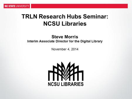 TRLN Research Hubs Seminar: NCSU Libraries Steve Morris Interim Associate Director for the Digital Library November 4, 2014.