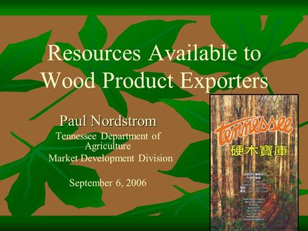 Resources Available to Wood Product Exporters Paul Nordstrom Tennessee Department of Agriculture Market Development Division September 6, 2006.