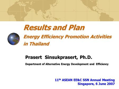 Results and Plan Energy Efficiency Promotion Activities in Thailand Prasert Sinsukprasert, Ph.D. Department of Alternative Energy Development and Efficiency.