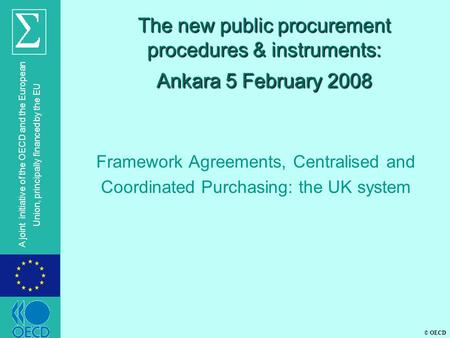 © OECD A joint initiative of the OECD and the European Union, principally financed by the EU The new public procurement procedures & instruments: Ankara.