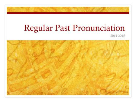 Regular Past Pronunciation 2014-2015. Regular Past Pronunciation The past simple tense and past participle of all regular verbs end in -ed. For example: