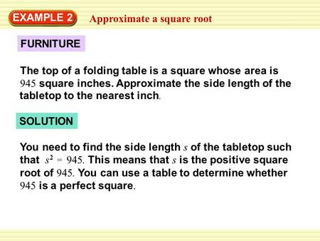 Approximate a square root EXAMPLE 2 FURNITURE The top of a folding table is a square whose area is 945 square inches. Approximate the side length of the.